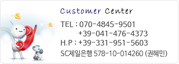 Customer center, TEL : 070-4845-9501 +39-041-476-4373 H.P : +39-331-951-5603, SC제일은행 578-10-014260 (권혜민)